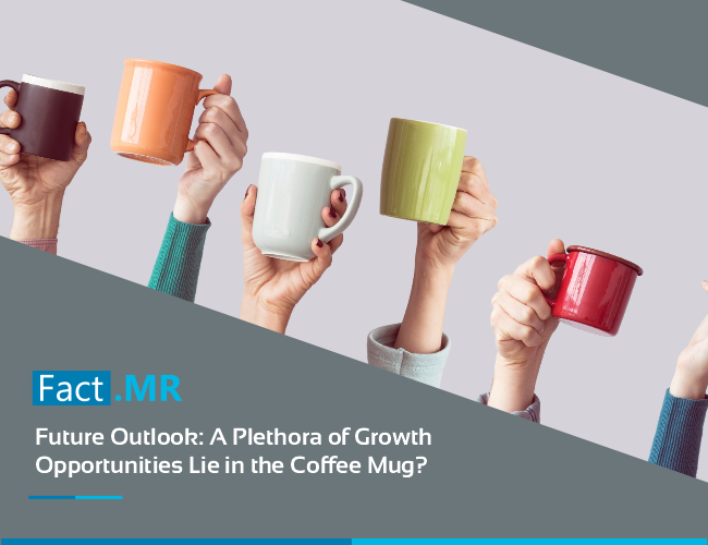 Future outlook a plethora of growth opportunities lie in the coffee mug